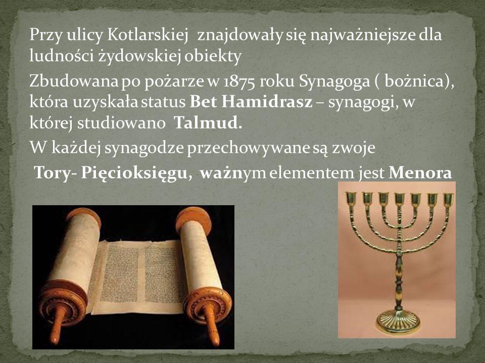 Przy ulicy Kotlarskiej znajdowały się najważniejsze dla ludności żydowskiej obiekty Zbudowana po pożarze w 1875 roku Synagoga ( bożnica), która uzyska