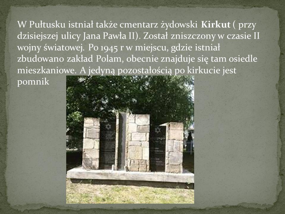 W Pułtusku istniał także cmentarz żydowski Kirkut ( przy dzisiejszej ulicy Jana Pawła II). Został zniszczony w czasie II wojny światowej. Po 1945 r w