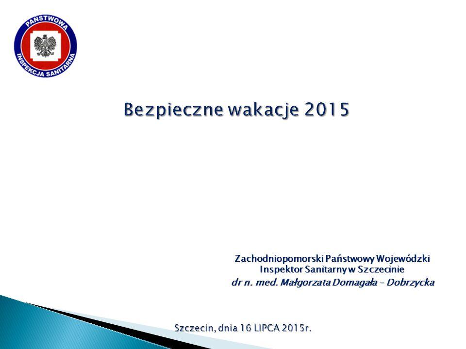 Szczecin, dnia 16 LIPCA 2015r. Zachodniopomorski Państwowy Wojewódzki Inspektor Sanitarny w Szczecinie dr n. med. Małgorzata Domagała – Dobrzycka