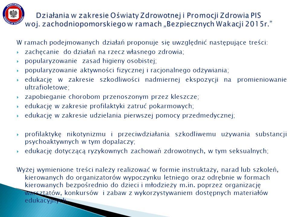 W ramach podejmowanych działań proponuje się uwzględnić następujące treści:  zachęcanie do działań na rzecz własnego zdrowia;  popularyzowanie zasad higieny osobistej;  popularyzowanie aktywności fizycznej i racjonalnego odżywiania;  edukację w zakresie szkodliwości nadmiernej ekspozycji na promieniowanie ultrafioletowe;  zapobieganie chorobom przenoszonym przez kleszcze;  edukację w zakresie profilaktyki zatruć pokarmowych;  edukację w zakresie udzielania pierwszej pomocy przedmedycznej;  profilaktykę nikotynizmu i przeciwdziałania szkodliwemu używania substancji psychoaktywnych w tym dopalaczy;  edukację dotyczącą ryzykownych zachowań zdrowotnych, w tym seksualnych; Wyżej wymienione treści należy realizować w formie instruktaży, narad lub szkoleń, kierowanych do organizatorów wypoczynku letniego oraz odrębnie w formach kierowanych bezpośrednio do dzieci i młodzieży m.in.