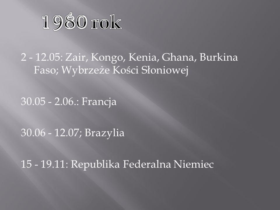 2 - 12.05: Zair, Kongo, Kenia, Ghana, Burkina Faso; Wybrzeże Kości Słoniowej 30.05 - 2.06.: Francja 30.06 - 12.07; Brazylia 15 - 19.11: Republika Federalna Niemiec
