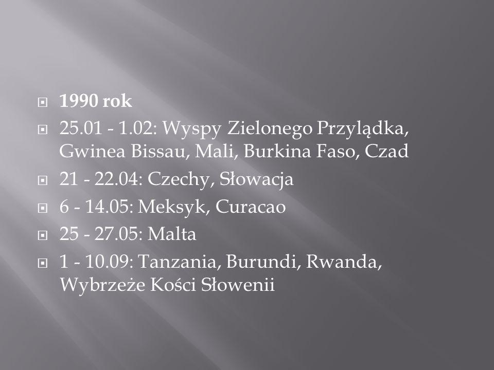  1990 rok  25.01 - 1.02: Wyspy Zielonego Przylądka, Gwinea Bissau, Mali, Burkina Faso, Czad  21 - 22.04: Czechy, Słowacja  6 - 14.05: Meksyk, Curacao  25 - 27.05: Malta  1 - 10.09: Tanzania, Burundi, Rwanda, Wybrzeże Kości Słowenii