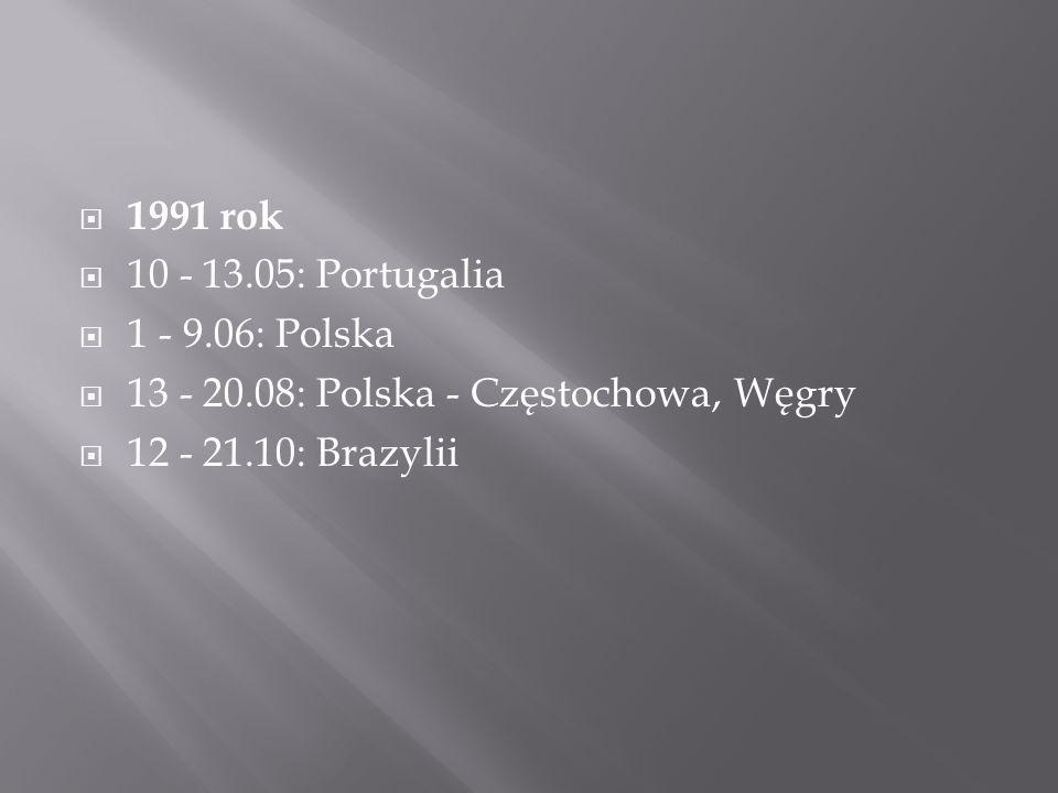  1991 rok  10 - 13.05: Portugalia  1 - 9.06: Polska  13 - 20.08: Polska - Częstochowa, Węgry  12 - 21.10: Brazylii