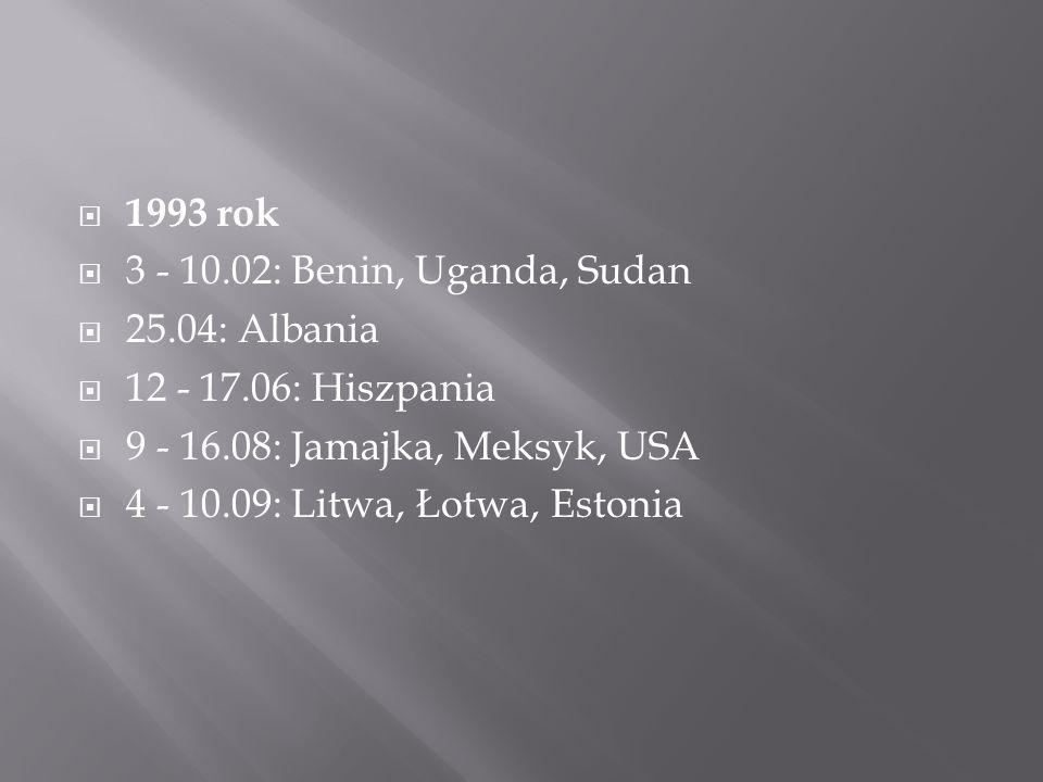  1993 rok  3 - 10.02: Benin, Uganda, Sudan  25.04: Albania  12 - 17.06: Hiszpania  9 - 16.08: Jamajka, Meksyk, USA  4 - 10.09: Litwa, Łotwa, Estonia