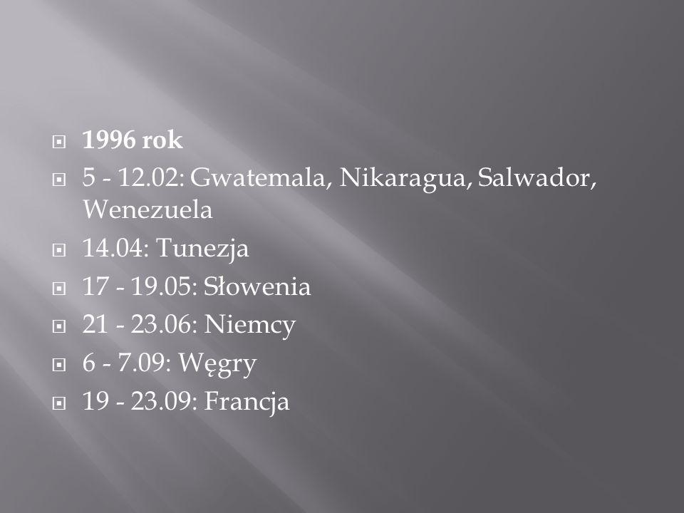  1996 rok  5 - 12.02: Gwatemala, Nikaragua, Salwador, Wenezuela  14.04: Tunezja  17 - 19.05: Słowenia  21 - 23.06: Niemcy  6 - 7.09: Węgry  19 - 23.09: Francja