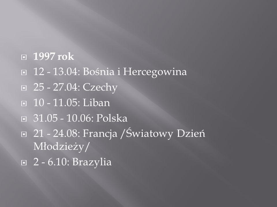  1997 rok  12 - 13.04: Bośnia i Hercegowina  25 - 27.04: Czechy  10 - 11.05: Liban  31.05 - 10.06: Polska  21 - 24.08: Francja /Światowy Dzień Młodzieży/  2 - 6.10: Brazylia