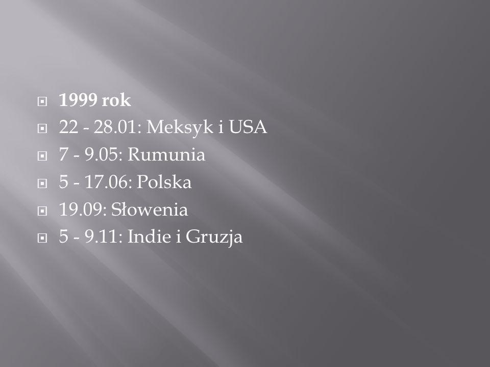  1999 rok  22 - 28.01: Meksyk i USA  7 - 9.05: Rumunia  5 - 17.06: Polska  19.09: Słowenia  5 - 9.11: Indie i Gruzja