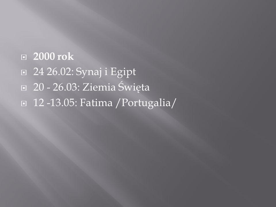  2000 rok  24 26.02: Synaj i Egipt  20 - 26.03: Ziemia Święta  12 -13.05: Fatima /Portugalia/