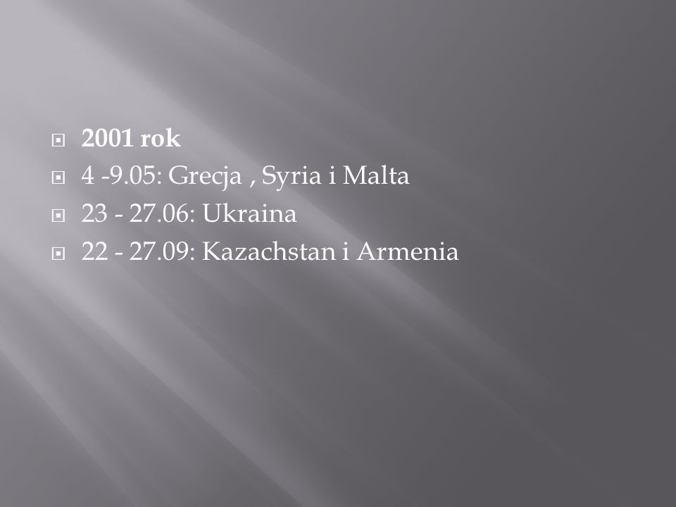  2001 rok  4 -9.05: Grecja, Syria i Malta  23 - 27.06: Ukraina  22 - 27.09: Kazachstan i Armenia