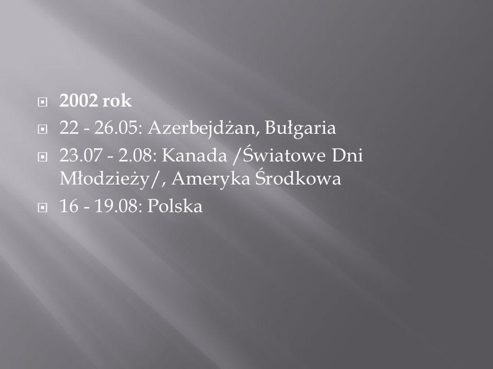  2002 rok  22 - 26.05: Azerbejdżan, Bułgaria  23.07 - 2.08: Kanada /Światowe Dni Młodzieży/, Ameryka Środkowa  16 - 19.08: Polska