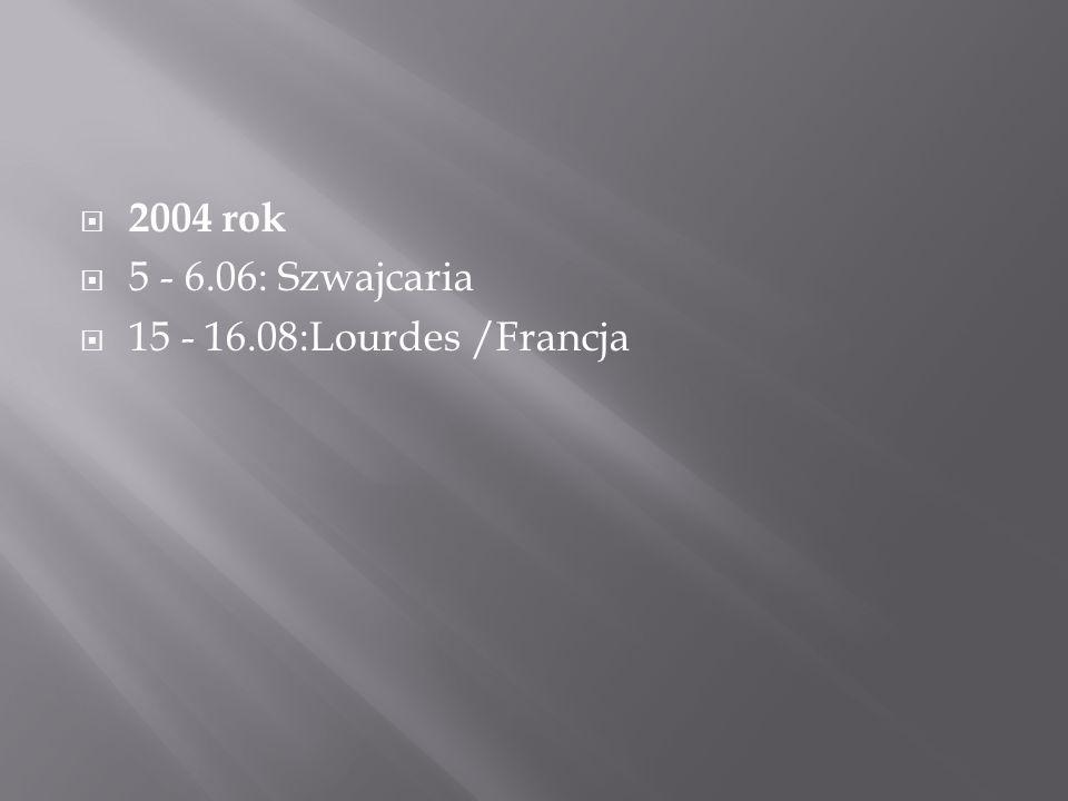  2004 rok  5 - 6.06: Szwajcaria  15 - 16.08:Lourdes /Francja