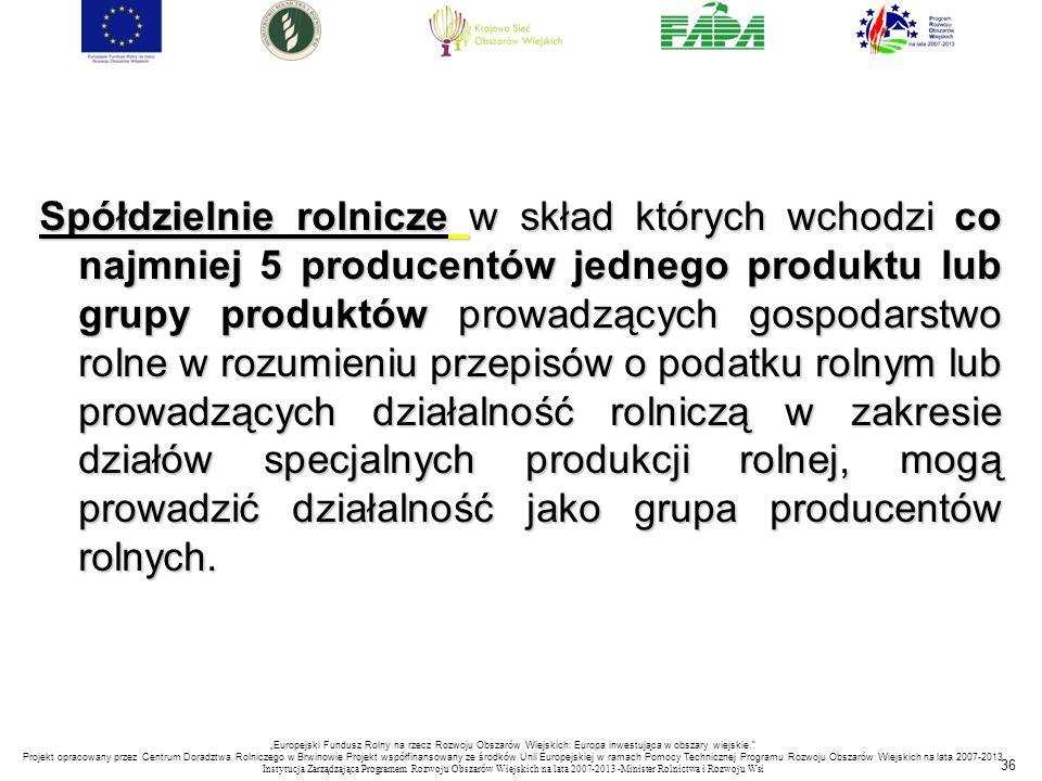 36 Spółdzielnie rolnicze w skład których wchodzi co najmniej 5 producentów jednego produktu lub grupy produktów prowadzących gospodarstwo rolne w rozu