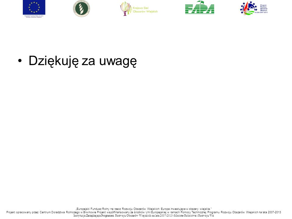 """Dziękuję za uwagę """"Europejski Fundusz Rolny na rzecz Rozwoju Obszarów Wiejskich: Europa inwestująca w obszary wiejskie."""" Projekt opracowany przez Cent"""