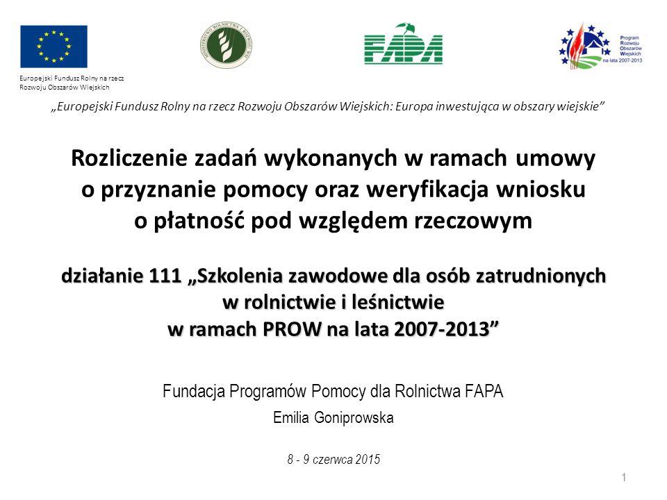 """Fundacja Programów Pomocy dla Rolnictwa FAPA Emilia Goniprowska działanie 111 """"Szkolenia zawodowe dla osób zatrudnionych w rolnictwie i leśnictwie w ramach PROW na lata 2007-2013 Rozliczenie zadań wykonanych w ramach umowy o przyznanie pomocy oraz weryfikacja wniosku o płatność pod względem rzeczowym działanie 111 """"Szkolenia zawodowe dla osób zatrudnionych w rolnictwie i leśnictwie w ramach PROW na lata 2007-2013 8 - 9 czerwca 2015 Europejski Fundusz Rolny na rzecz Rozwoju Obszarów Wiejskich """"Europejski Fundusz Rolny na rzecz Rozwoju Obszarów Wiejskich: Europa inwestująca w obszary wiejskie 1"""
