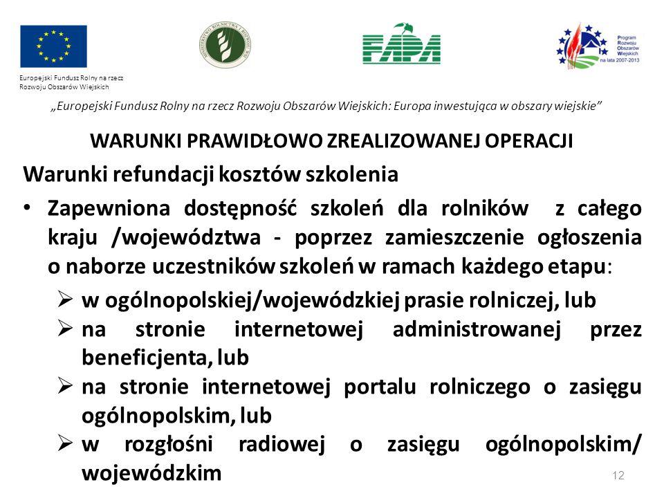 """12 Europejski Fundusz Rolny na rzecz Rozwoju Obszarów Wiejskich """"Europejski Fundusz Rolny na rzecz Rozwoju Obszarów Wiejskich: Europa inwestująca w obszary wiejskie WARUNKI PRAWIDŁOWO ZREALIZOWANEJ OPERACJI Warunki refundacji kosztów szkolenia Zapewniona dostępność szkoleń dla rolników z całego kraju /województwa - poprzez zamieszczenie ogłoszenia o naborze uczestników szkoleń w ramach każdego etapu:  w ogólnopolskiej/wojewódzkiej prasie rolniczej, lub  na stronie internetowej administrowanej przez beneficjenta, lub  na stronie internetowej portalu rolniczego o zasięgu ogólnopolskim, lub  w rozgłośni radiowej o zasięgu ogólnopolskim/ wojewódzkim"""