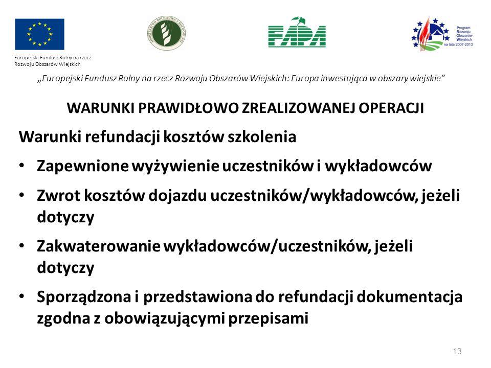"""13 Europejski Fundusz Rolny na rzecz Rozwoju Obszarów Wiejskich """"Europejski Fundusz Rolny na rzecz Rozwoju Obszarów Wiejskich: Europa inwestująca w obszary wiejskie WARUNKI PRAWIDŁOWO ZREALIZOWANEJ OPERACJI Warunki refundacji kosztów szkolenia Zapewnione wyżywienie uczestników i wykładowców Zwrot kosztów dojazdu uczestników/wykładowców, jeżeli dotyczy Zakwaterowanie wykładowców/uczestników, jeżeli dotyczy Sporządzona i przedstawiona do refundacji dokumentacja zgodna z obowiązującymi przepisami"""