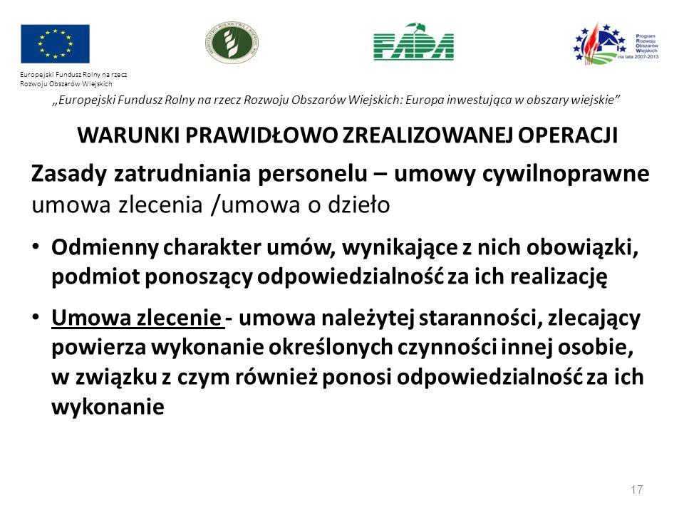 """17 Europejski Fundusz Rolny na rzecz Rozwoju Obszarów Wiejskich """"Europejski Fundusz Rolny na rzecz Rozwoju Obszarów Wiejskich: Europa inwestująca w obszary wiejskie WARUNKI PRAWIDŁOWO ZREALIZOWANEJ OPERACJI Zasady zatrudniania personelu – umowy cywilnoprawne umowa zlecenia /umowa o dzieło Odmienny charakter umów, wynikające z nich obowiązki, podmiot ponoszący odpowiedzialność za ich realizację Umowa zlecenie - umowa należytej staranności, zlecający powierza wykonanie określonych czynności innej osobie, w związku z czym również ponosi odpowiedzialność za ich wykonanie"""