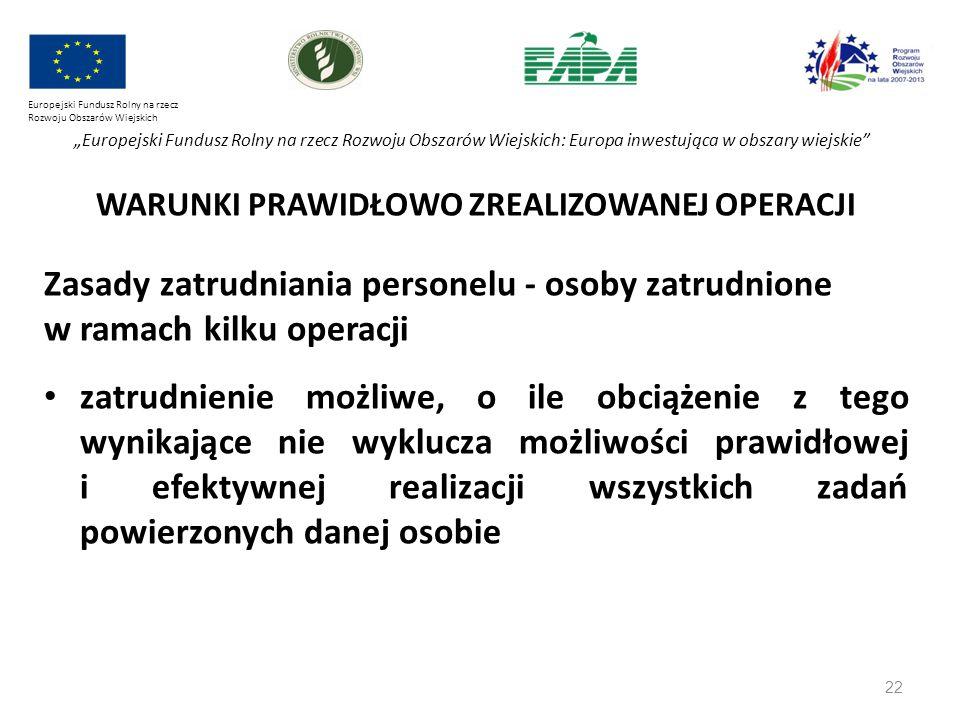 """22 Europejski Fundusz Rolny na rzecz Rozwoju Obszarów Wiejskich """"Europejski Fundusz Rolny na rzecz Rozwoju Obszarów Wiejskich: Europa inwestująca w obszary wiejskie WARUNKI PRAWIDŁOWO ZREALIZOWANEJ OPERACJI Zasady zatrudniania personelu - osoby zatrudnione w ramach kilku operacji zatrudnienie możliwe, o ile obciążenie z tego wynikające nie wyklucza możliwości prawidłowej i efektywnej realizacji wszystkich zadań powierzonych danej osobie"""