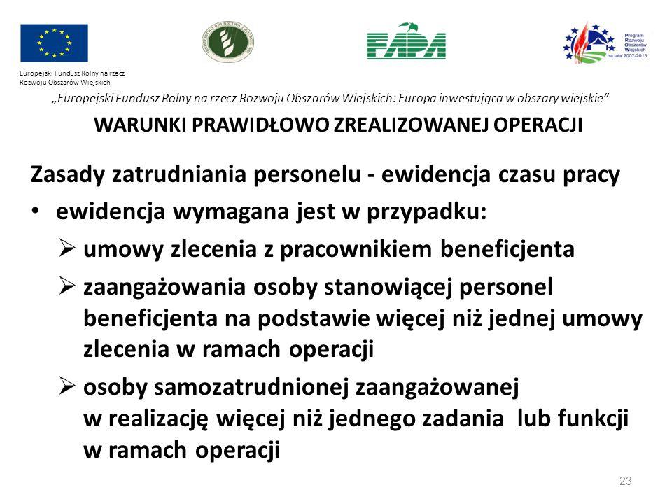 """23 Europejski Fundusz Rolny na rzecz Rozwoju Obszarów Wiejskich """"Europejski Fundusz Rolny na rzecz Rozwoju Obszarów Wiejskich: Europa inwestująca w obszary wiejskie WARUNKI PRAWIDŁOWO ZREALIZOWANEJ OPERACJI Zasady zatrudniania personelu - ewidencja czasu pracy ewidencja wymagana jest w przypadku:  umowy zlecenia z pracownikiem beneficjenta  zaangażowania osoby stanowiącej personel beneficjenta na podstawie więcej niż jednej umowy zlecenia w ramach operacji  osoby samozatrudnionej zaangażowanej w realizację więcej niż jednego zadania lub funkcji w ramach operacji"""