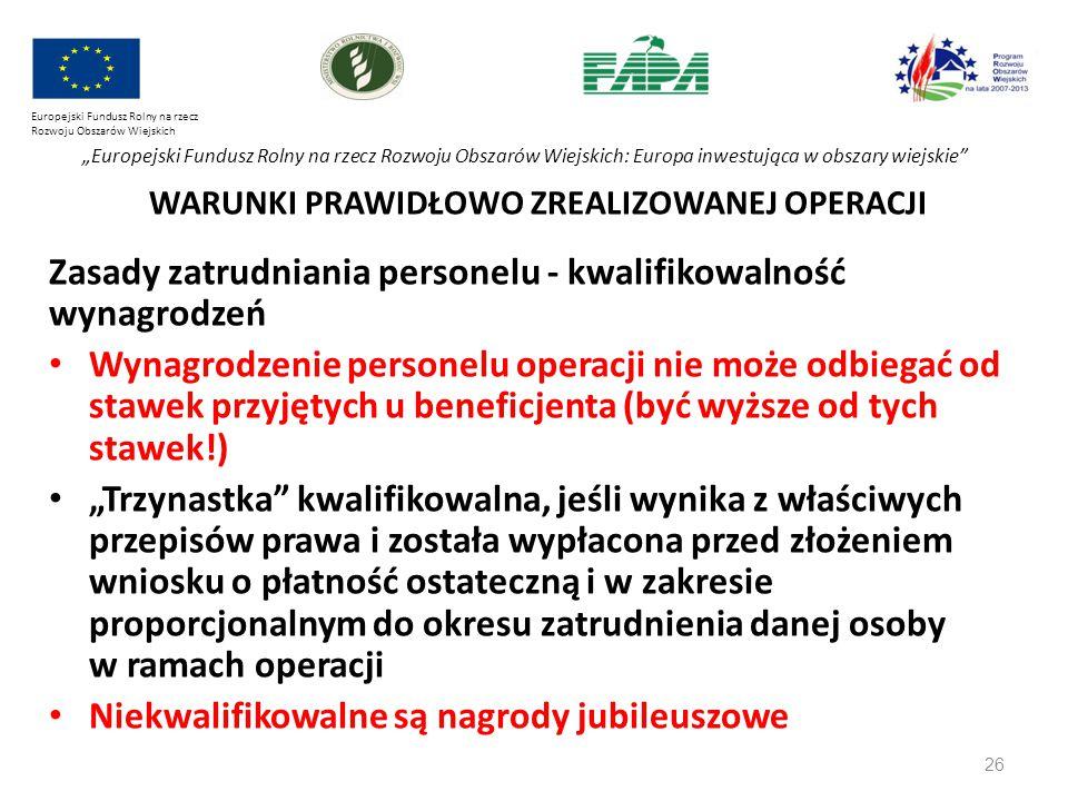 """26 Europejski Fundusz Rolny na rzecz Rozwoju Obszarów Wiejskich """"Europejski Fundusz Rolny na rzecz Rozwoju Obszarów Wiejskich: Europa inwestująca w obszary wiejskie WARUNKI PRAWIDŁOWO ZREALIZOWANEJ OPERACJI Zasady zatrudniania personelu - kwalifikowalność wynagrodzeń Wynagrodzenie personelu operacji nie może odbiegać od stawek przyjętych u beneficjenta (być wyższe od tych stawek!) """"Trzynastka kwalifikowalna, jeśli wynika z właściwych przepisów prawa i została wypłacona przed złożeniem wniosku o płatność ostateczną i w zakresie proporcjonalnym do okresu zatrudnienia danej osoby w ramach operacji Niekwalifikowalne są nagrody jubileuszowe"""