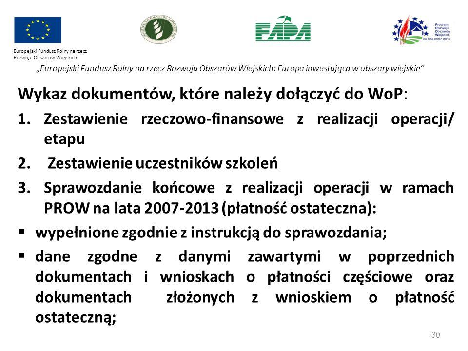 """30 Europejski Fundusz Rolny na rzecz Rozwoju Obszarów Wiejskich """"Europejski Fundusz Rolny na rzecz Rozwoju Obszarów Wiejskich: Europa inwestująca w obszary wiejskie Wykaz dokumentów, które należy dołączyć do WoP: 1.Zestawienie rzeczowo-finansowe z realizacji operacji/ etapu 2."""