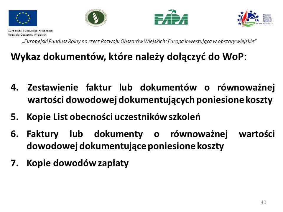 """40 Europejski Fundusz Rolny na rzecz Rozwoju Obszarów Wiejskich """"Europejski Fundusz Rolny na rzecz Rozwoju Obszarów Wiejskich: Europa inwestująca w obszary wiejskie Wykaz dokumentów, które należy dołączyć do WoP: 4.Zestawienie faktur lub dokumentów o równoważnej wartości dowodowej dokumentujących poniesione koszty 5.Kopie List obecności uczestników szkoleń 6.Faktury lub dokumenty o równoważnej wartości dowodowej dokumentujące poniesione koszty 7.Kopie dowodów zapłaty"""