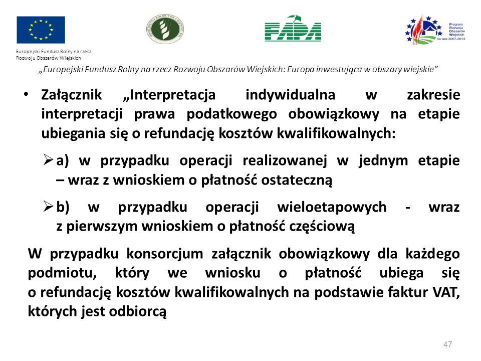 """47 Europejski Fundusz Rolny na rzecz Rozwoju Obszarów Wiejskich """"Europejski Fundusz Rolny na rzecz Rozwoju Obszarów Wiejskich: Europa inwestująca w obszary wiejskie Załącznik """"Interpretacja indywidualna w zakresie interpretacji prawa podatkowego obowiązkowy na etapie ubiegania się o refundację kosztów kwalifikowalnych:  a) w przypadku operacji realizowanej w jednym etapie – wraz z wnioskiem o płatność ostateczną  b) w przypadku operacji wieloetapowych - wraz z pierwszym wnioskiem o płatność częściową W przypadku konsorcjum załącznik obowiązkowy dla każdego podmiotu, który we wniosku o płatność ubiega się o refundację kosztów kwalifikowalnych na podstawie faktur VAT, których jest odbiorcą"""