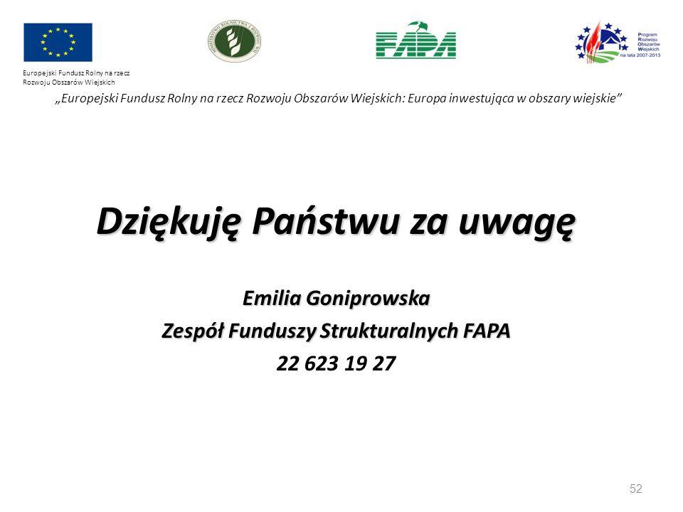 """52 Europejski Fundusz Rolny na rzecz Rozwoju Obszarów Wiejskich """"Europejski Fundusz Rolny na rzecz Rozwoju Obszarów Wiejskich: Europa inwestująca w obszary wiejskie Dziękuję Państwu za uwagę Emilia Goniprowska Zespół Funduszy Strukturalnych FAPA 22 623 19 27"""