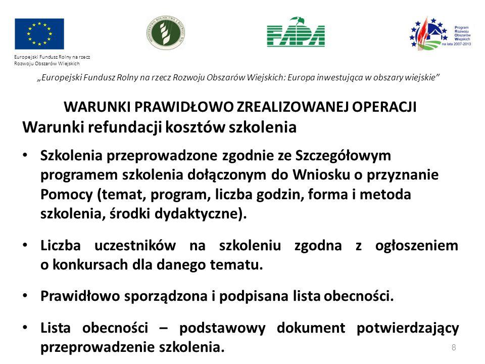 """8 Europejski Fundusz Rolny na rzecz Rozwoju Obszarów Wiejskich """"Europejski Fundusz Rolny na rzecz Rozwoju Obszarów Wiejskich: Europa inwestująca w obszary wiejskie WARUNKI PRAWIDŁOWO ZREALIZOWANEJ OPERACJI Warunki refundacji kosztów szkolenia Szkolenia przeprowadzone zgodnie ze Szczegółowym programem szkolenia dołączonym do Wniosku o przyznanie Pomocy (temat, program, liczba godzin, forma i metoda szkolenia, środki dydaktyczne)."""