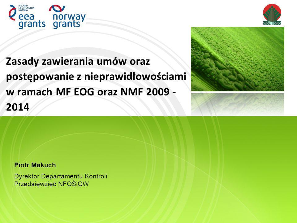 Zasady zawierania umów oraz postępowanie z nieprawidłowościami w ramach MF EOG oraz NMF 2009 - 2014 Piotr Makuch Dyrektor Departamentu Kontroli Przedsięwzięć NFOŚiGW