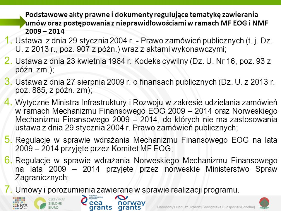 Narodowy Fundusz Ochrony Środowiska i Gospodarki Wodnej Problemy, na które należy zwrócić uwagę przy przygotowaniu i prowadzeniu procedury o udzielenie zamówienia 1) Właściwe, zgodne z Pzp i Wytycznymi, przygotowanie dokumentów przetargowych, zwłaszcza : a) prawidłowy opis przedmiotu zamówienia; b) opis warunków udziału w postępowaniu zapewniający uczciwą konkurencje i równe traktowanie wykonawców; c) jednoznaczny i wyczerpujący opis oświadczeń i dokumentów, jakie mają dostarczyć wykonawcy w celu potwierdzenia spełniania warunków udziału w postępowaniu; d) właściwy opis kryteriów, którymi zamawiający będzie się kierował przy wyborze oferty, z podaniem ich znaczenia i sposobu oceny ofert; e) ogłoszenie o zamówieniu (jeśli wymagane) – przygotowane zgodnie z obowiązującym wzorem i zawierające informacje zgodne z treścią pozostałych dokumentów przetargowych.