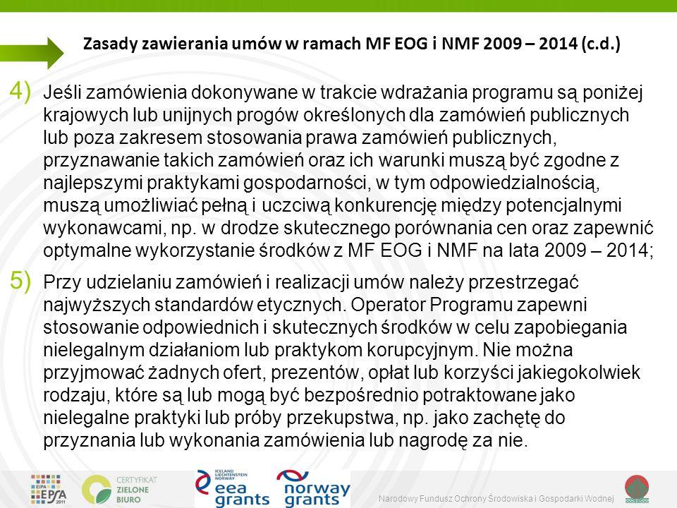 Narodowy Fundusz Ochrony Środowiska i Gospodarki Wodnej Zasady zawierania umów w ramach MF EOG i NMF 2009 – 2014 (c.d.) 4) Jeśli zamówienia dokonywane w trakcie wdrażania programu są poniżej krajowych lub unijnych progów określonych dla zamówień publicznych lub poza zakresem stosowania prawa zamówień publicznych, przyznawanie takich zamówień oraz ich warunki muszą być zgodne z najlepszymi praktykami gospodarności, w tym odpowiedzialnością, muszą umożliwiać pełną i uczciwą konkurencję między potencjalnymi wykonawcami, np.