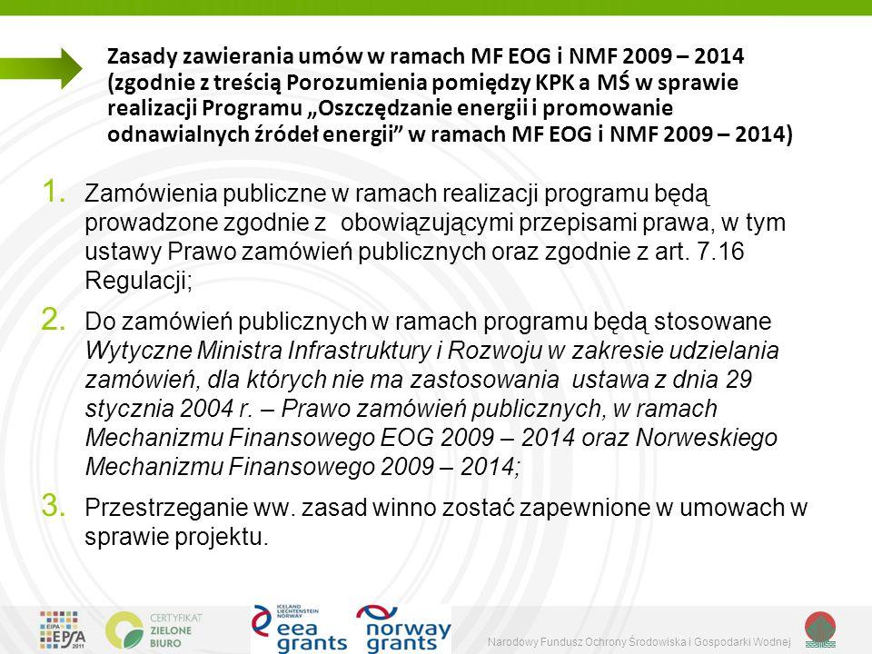 Narodowy Fundusz Ochrony Środowiska i Gospodarki Wodnej Zasady zawierania umów w ramach MF EOG i NMF 2009 – 2014 (c.d.) Wytyczne MIiR mają zastosowanie do: a) wszystkich zamówień udzielanych przez beneficjentów, którzy nie są zobowiązani do stosowania ustawy z dnia 29 stycznia 2004 r.