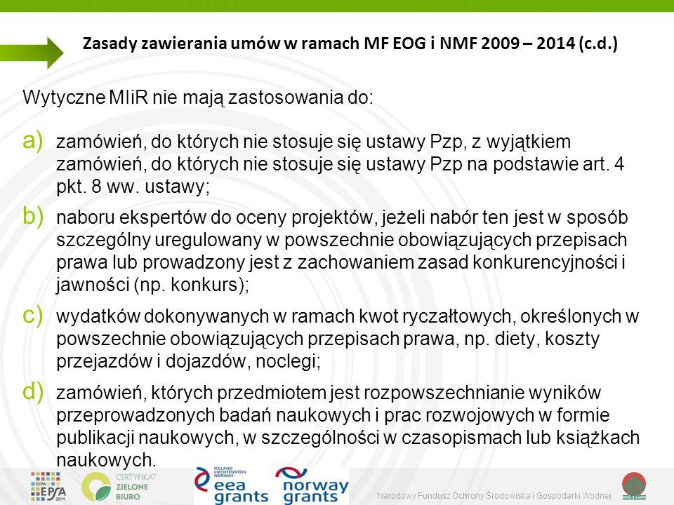 Narodowy Fundusz Ochrony Środowiska i Gospodarki Wodnej Zasady zawierania umów w ramach MF EOG i NMF 2009 – 2014 (c.d.) Wytyczne MIiR nie mają zastosowania do: a) zamówień, do których nie stosuje się ustawy Pzp, z wyjątkiem zamówień, do których nie stosuje się ustawy Pzp na podstawie art.