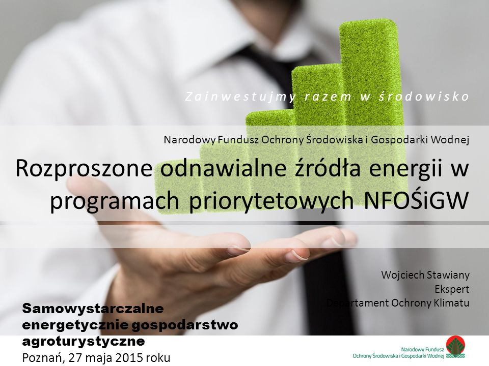 Zainwestujmy razem w środowisko Narodowy Fundusz Ochrony Środowiska i Gospodarki Wodnej Z a i n w e s t u j m y r a z e m w ś r o d o w i s k o Wojciech Stawiany Ekspert Departament Ochrony Klimatu Rozproszone odnawialne źródła energii w programach priorytetowych NFOŚiGW Samowystarczalne energetycznie gospodarstwo agroturystyczne Poznań, 27 maja 2015 roku