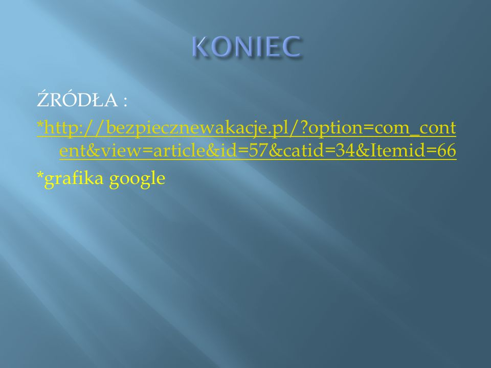 ŹRÓDŁA : *http://bezpiecznewakacje.pl/?option=com_cont ent&view=article&id=57&catid=34&Itemid=66 *grafika google