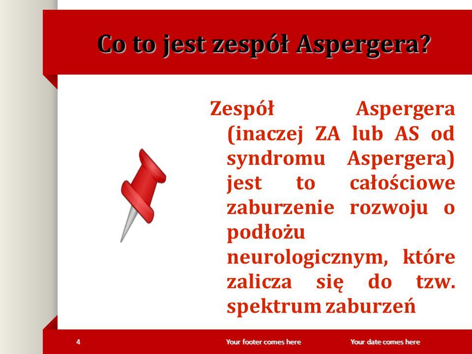 Your footer comes here 4Your date comes here Co to jest zespół Aspergera? Zespół Aspergera (inaczej ZA lub AS od syndromu Aspergera) jest to całościow