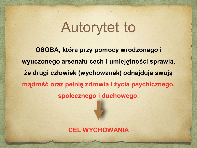 Autorytet to OSOBA, która przy pomocy wrodzonego i wyuczonego arsenału cech i umiejętności sprawia, że drugi człowiek (wychowanek) odnajduje swoją mąd