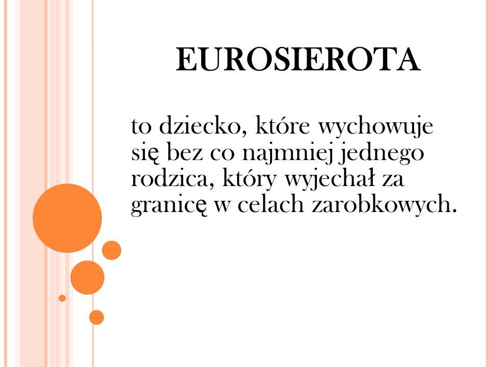 EUROSIEROTA to dziecko, które wychowuje si ę bez co najmniej jednego rodzica, który wyjecha ł za granic ę w celach zarobkowych.
