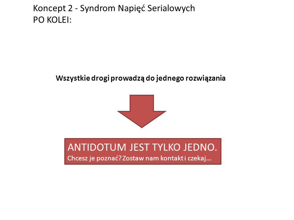 Koncept 2 - Syndrom Napięć Serialowych PO KOLEI: Wszystkie drogi prowadzą do jednego rozwiązania ANTIDOTUM JEST TYLKO JEDNO.