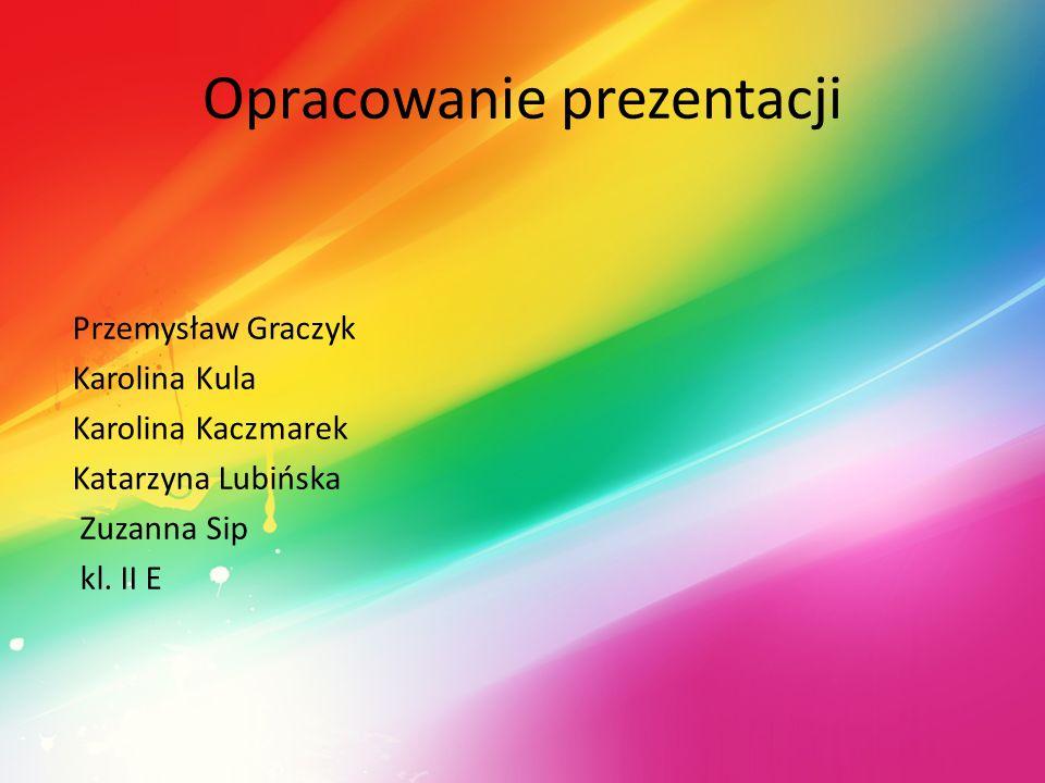 Opracowanie prezentacji Przemysław Graczyk Karolina Kula Karolina Kaczmarek Katarzyna Lubińska Zuzanna Sip kl. II E
