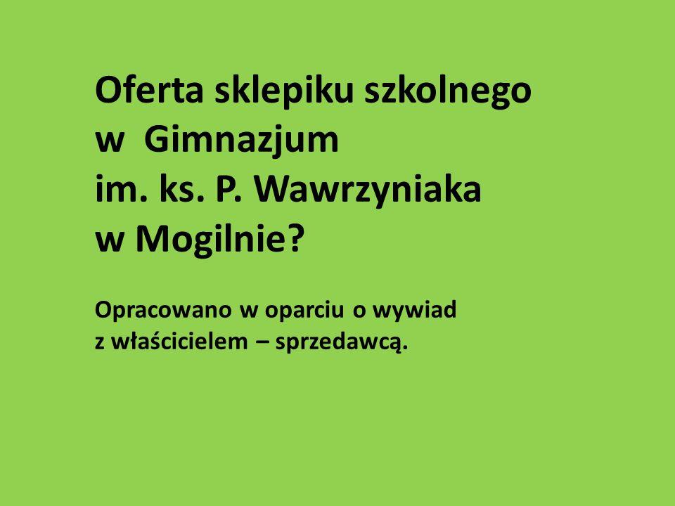 Oferta sklepiku szkolnego w Gimnazjum im. ks. P. Wawrzyniaka w Mogilnie? Opracowano w oparciu o wywiad z właścicielem – sprzedawcą.