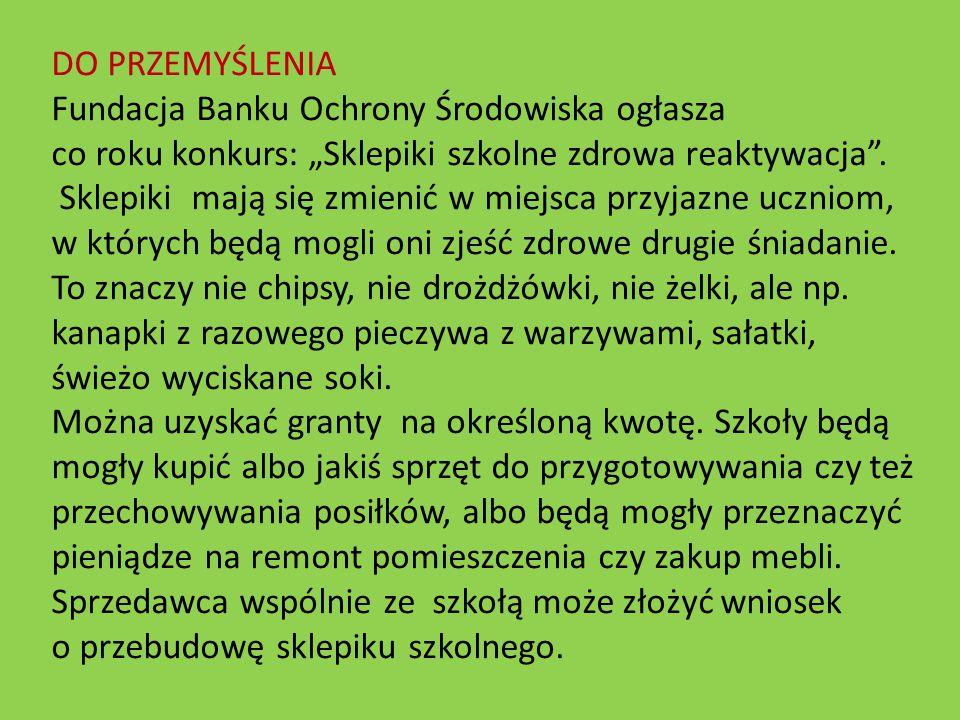 """DO PRZEMYŚLENIA Fundacja Banku Ochrony Środowiska ogłasza co roku konkurs: """"Sklepiki szkolne zdrowa reaktywacja"""". Sklepiki mają się zmienić w miejsca"""