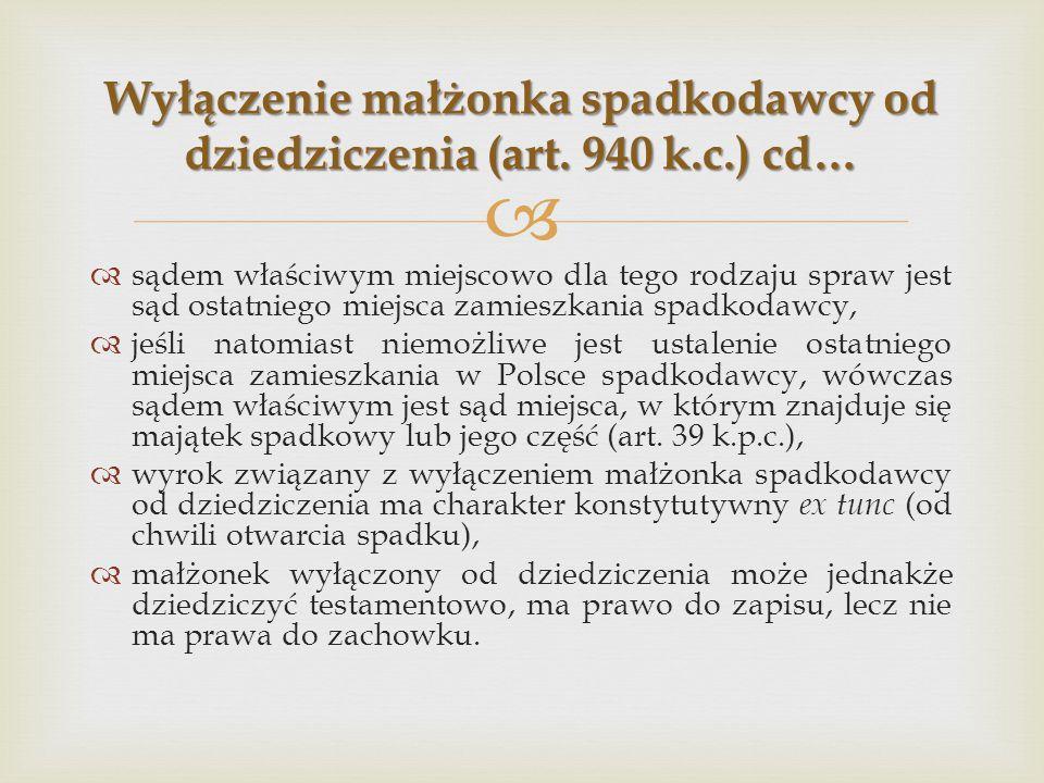   sądem właściwym miejscowo dla tego rodzaju spraw jest sąd ostatniego miejsca zamieszkania spadkodawcy,  jeśli natomiast niemożliwe jest ustalenie ostatniego miejsca zamieszkania w Polsce spadkodawcy, wówczas sądem właściwym jest sąd miejsca, w którym znajduje się majątek spadkowy lub jego część (art.