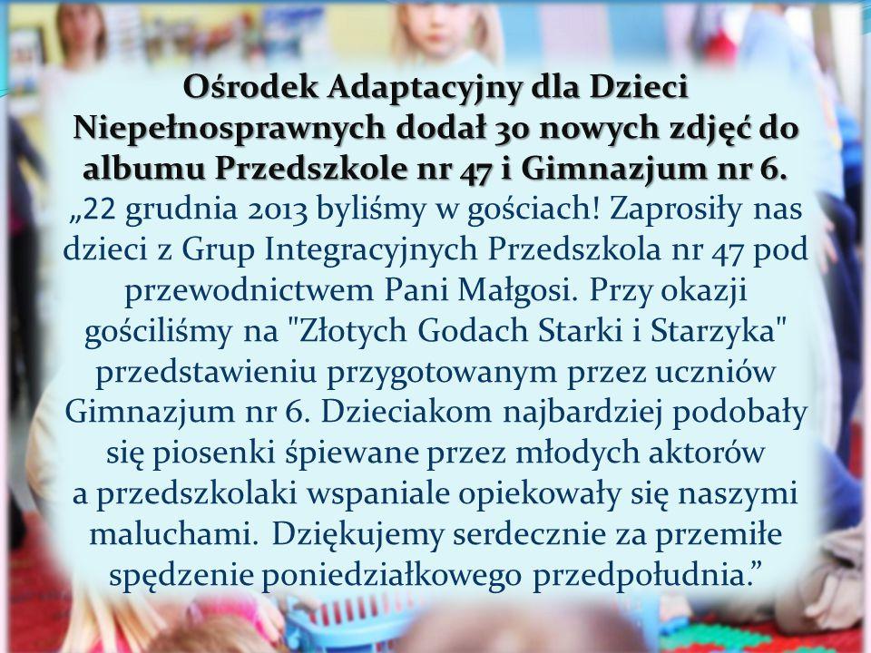 """Ośrodek Adaptacyjny dla Dzieci Niepełnosprawnych dodał 30 nowych zdjęć do albumu Przedszkole nr 47 i Gimnazjum nr 6. """"22 grudnia 2013 byliśmy w gościa"""