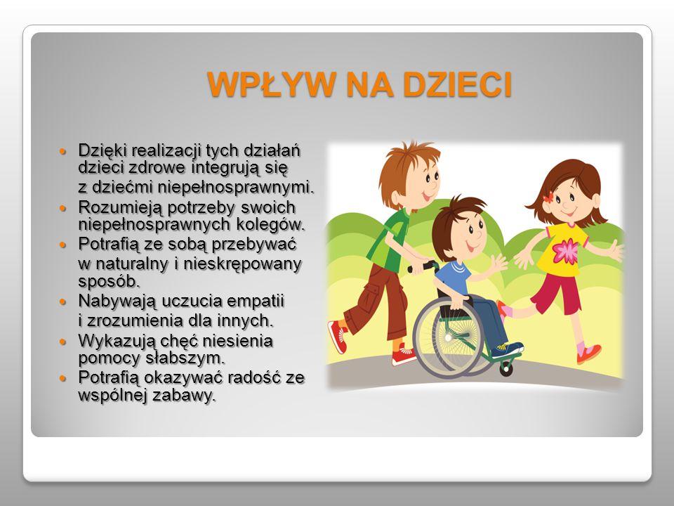 WPŁYW NA DZIECI Dzięki realizacji tych działań dzieci zdrowe integrują się Dzięki realizacji tych działań dzieci zdrowe integrują się z dziećmi niepeł