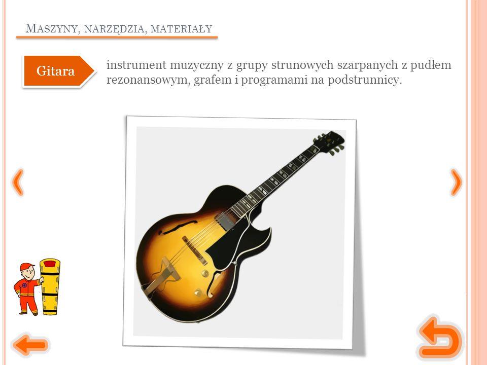 M ASZYNY, NARZĘDZIA, MATERIAŁY instrument muzyczny z grupy strunowych szarpanych z pudłem rezonansowym, grafem i programami na podstrunnicy. Gitara