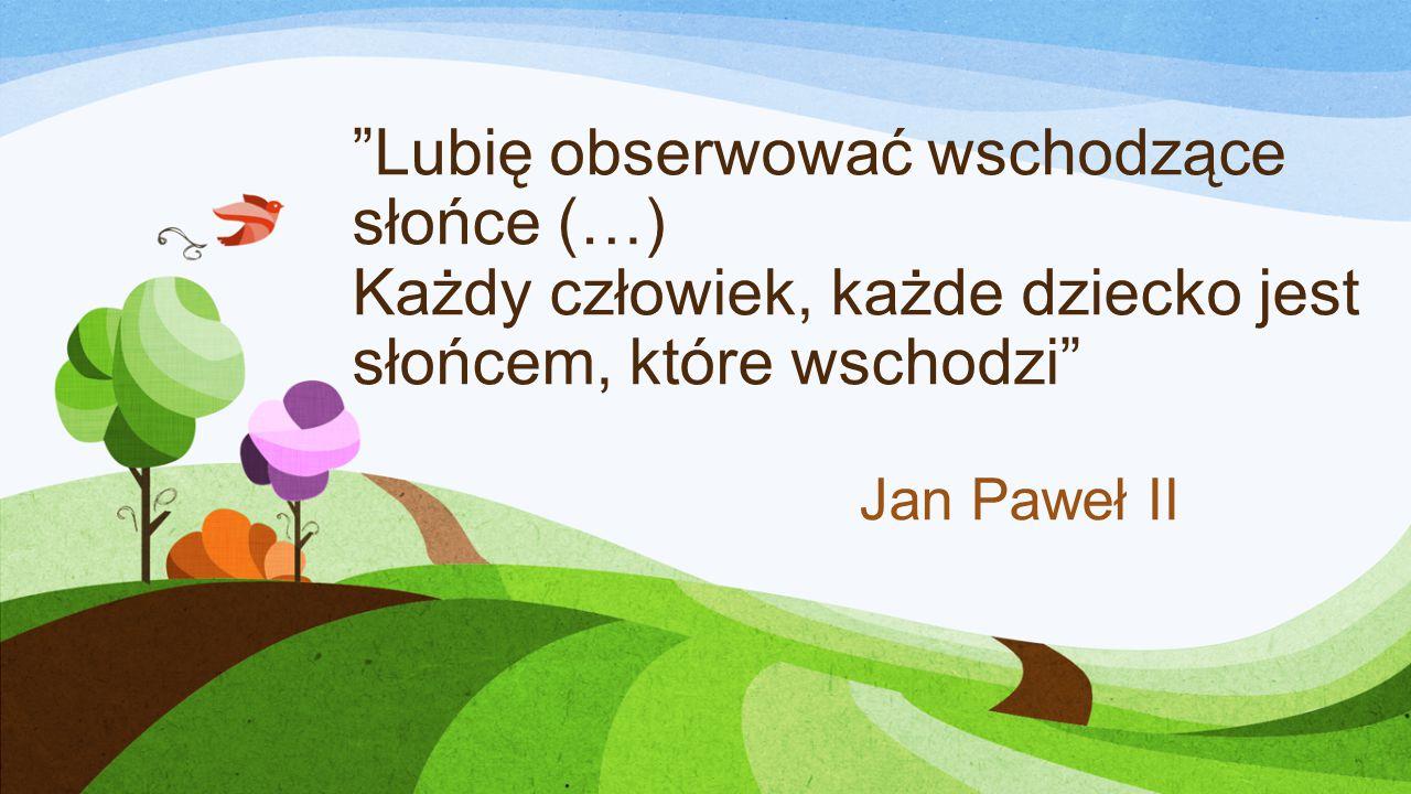 Lubię obserwować wschodzące słońce (…) Każdy człowiek, każde dziecko jest słońcem, które wschodzi Jan Paweł II