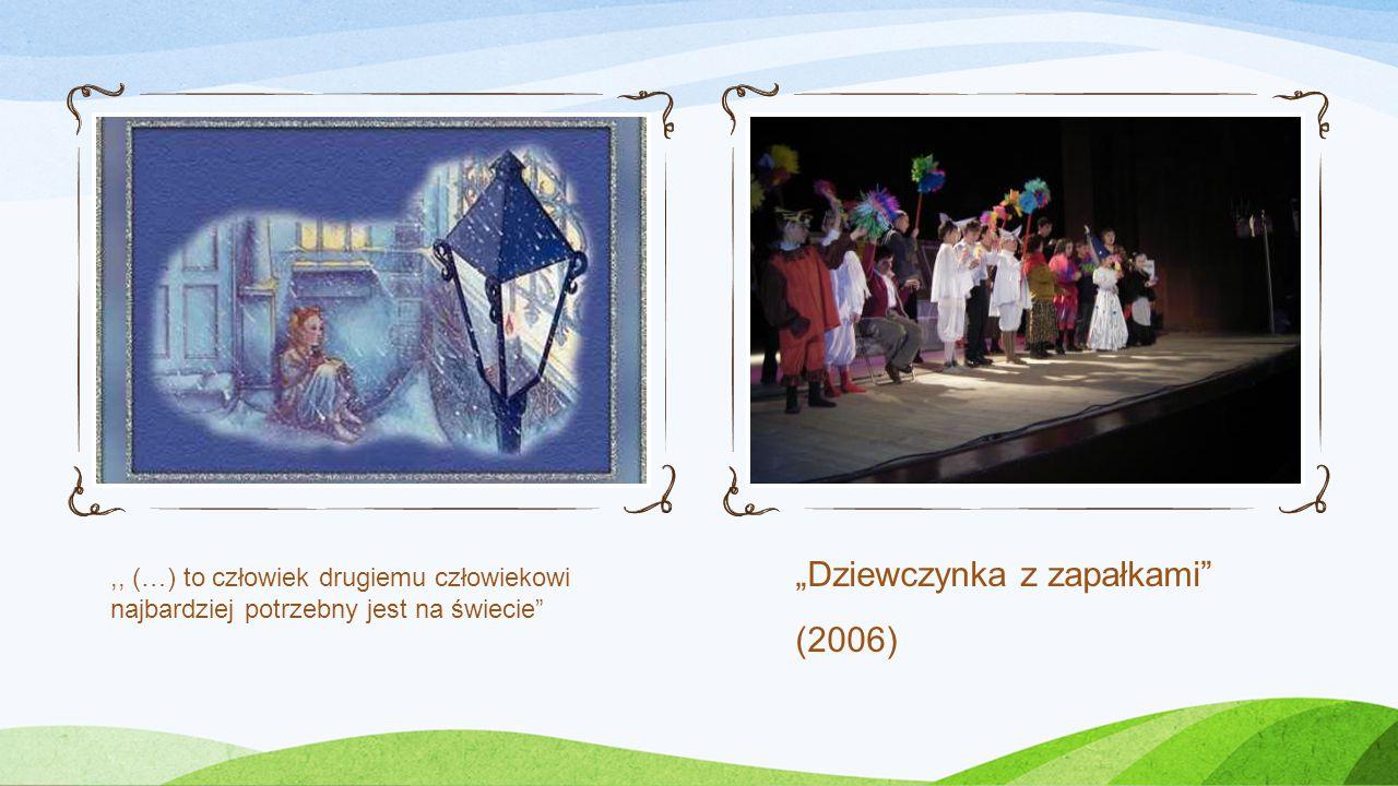 """""""Dziewczynka z zapałkami (2006),, (…) to człowiek drugiemu człowiekowi najbardziej potrzebny jest na świecie"""