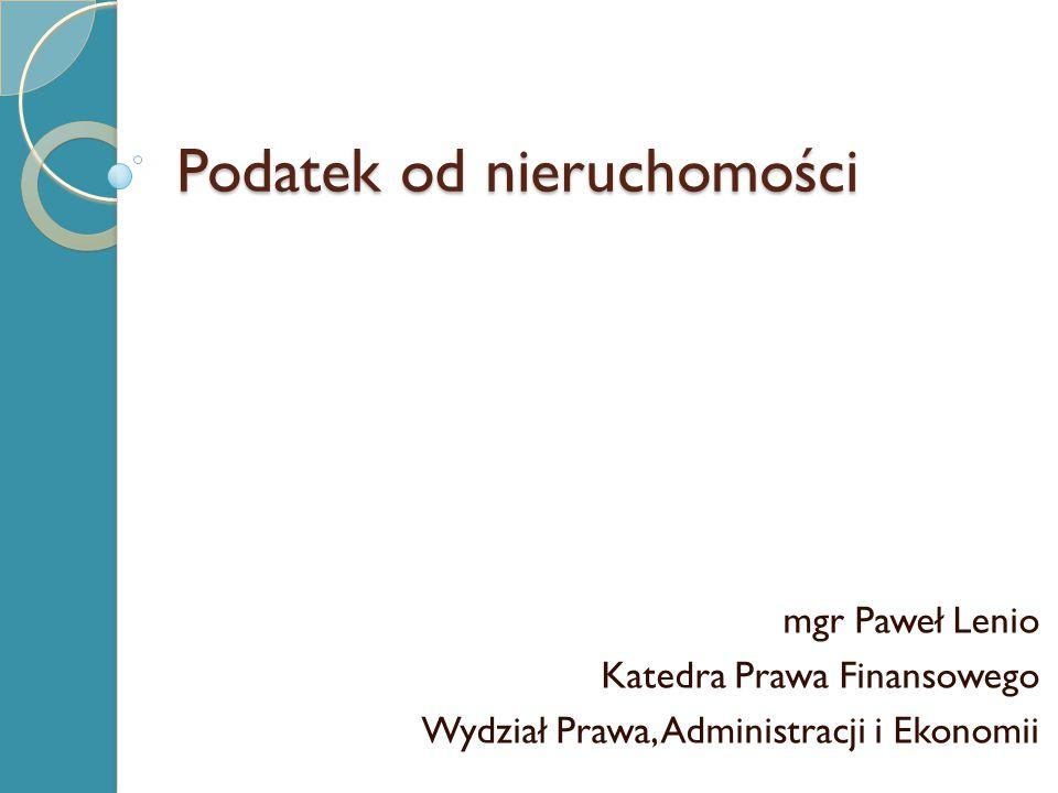 Podatek od nieruchomości mgr Paweł Lenio Katedra Prawa Finansowego Wydział Prawa, Administracji i Ekonomii